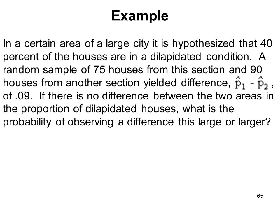 Example In a certain area of a large city it is hypothesized that 40 percent of the houses are in a dilapidated condition. A random sample of 75 house