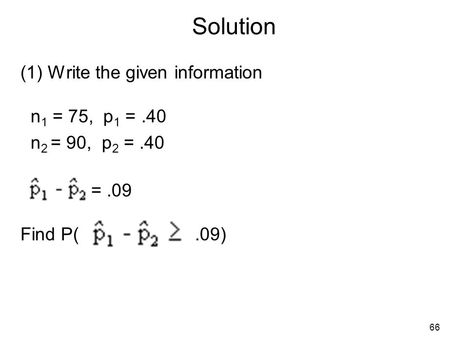 Solution (1) Write the given information n 1 = 75, p 1 =.40 n 2 = 90, p 2 =.40 =.09 Find P(.09) 66