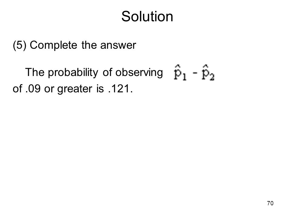 Solution (5) Complete the answer The probability of observing of.09 or greater is.121. 70