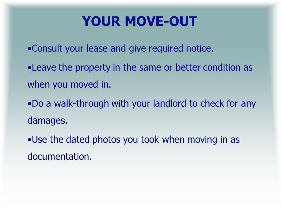 YOUR MOVE-OUT Consult your lease and give required notice.