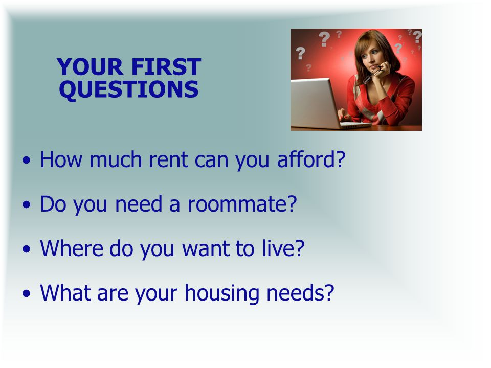 YOUR FIRST QUESTIONS How much rent can you afford.