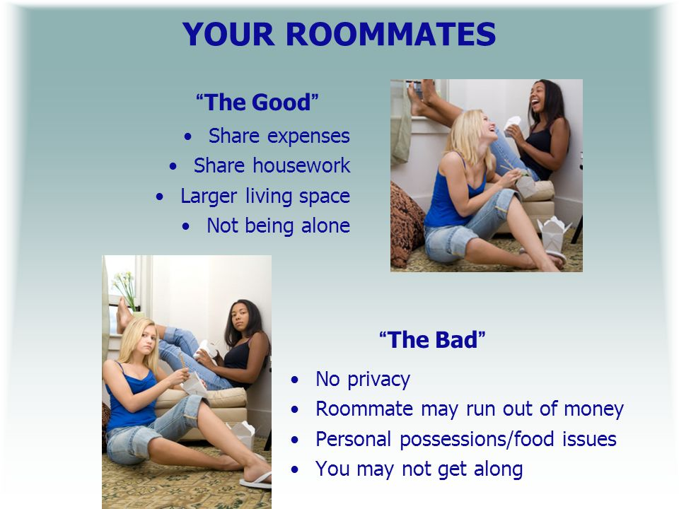 YOUR ROOMMATES The Good Share expenses Share housework Larger living space Not being alone The Bad No privacy Roommate may run out of money Personal possessions/food issues You may not get along