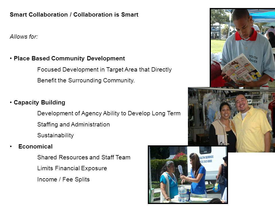Smart Collaboration / Collaboration is Smart Allows for: Place Based Community Development Focused Development in Target Area that Directly Benefit the Surrounding Community.