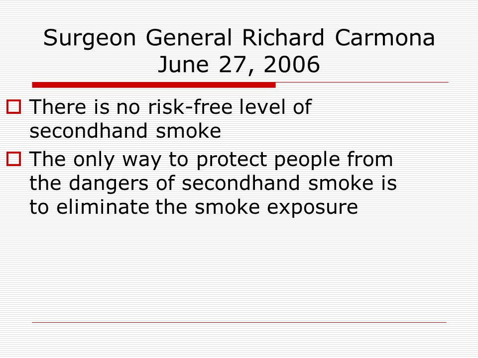 Surgeon General Richard Carmona June 27, 2006 There is no risk-free level of secondhand smoke The only way to protect people from the dangers of secondhand smoke is to eliminate the smoke exposure