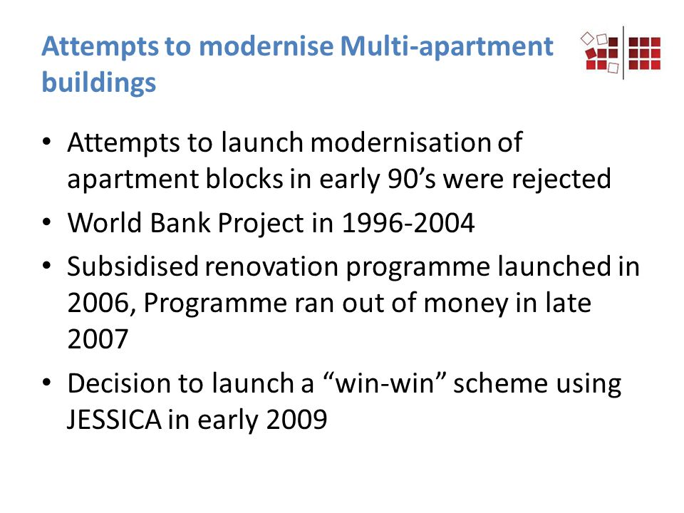 Attempts to launch modernisation of apartment blocks in early 90s were rejected World Bank Project in 1996-2004 Subsidised renovation programme launched in 2006, Programme ran out of money in late 2007 Decision to launch a win-win scheme using JESSICA in early 2009 Attempts to modernise Multi-apartment buildings