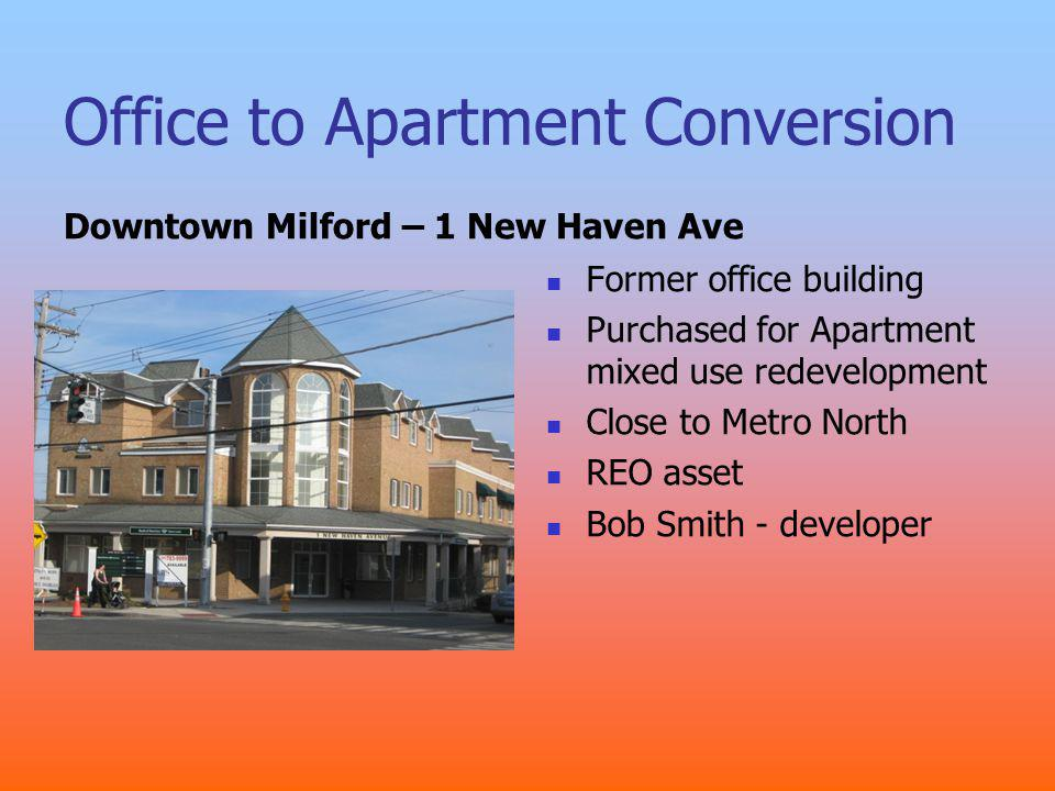 Office to Apartment Conversion Downtown Milford – 1 New Haven Ave Former office building Purchased for Apartment mixed use redevelopment Close to Metro North REO asset Bob Smith - developer