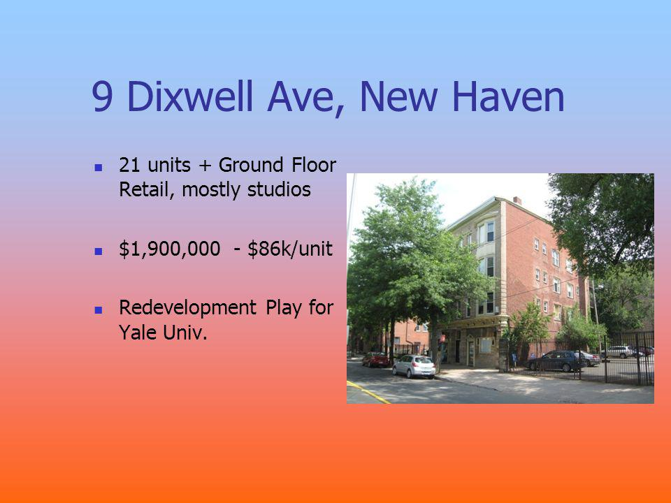 9 Dixwell Ave, New Haven 21 units + Ground Floor Retail, mostly studios $1,900,000 - $86k/unit Redevelopment Play for Yale Univ.