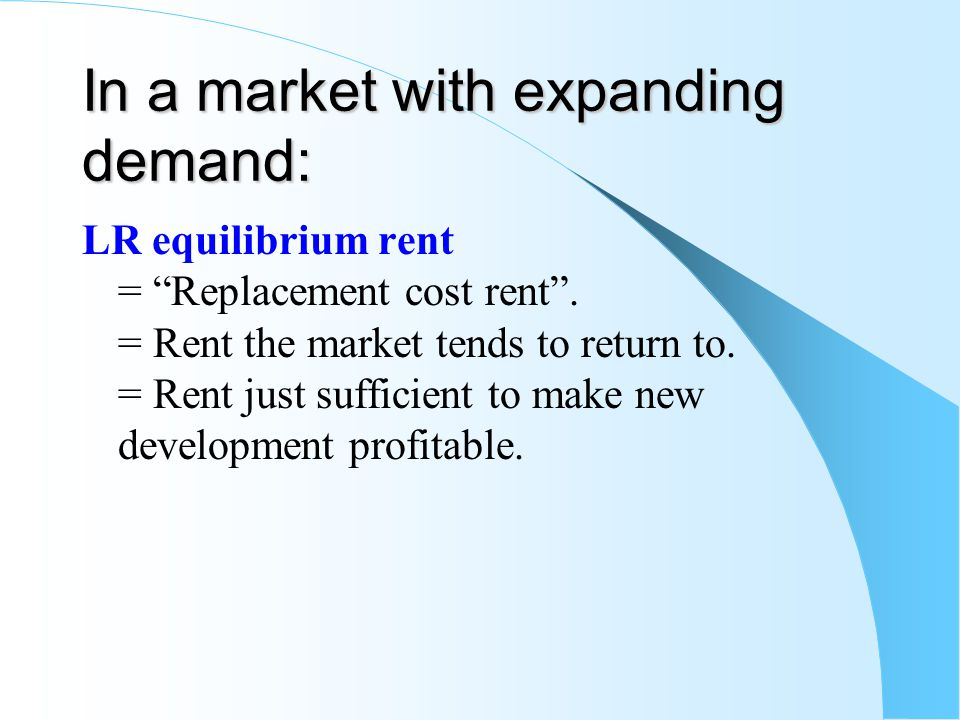 In a market with expanding demand: LR equilibrium rent = Replacement cost rent. = Rent the market tends to return to. = Rent just sufficient to make n