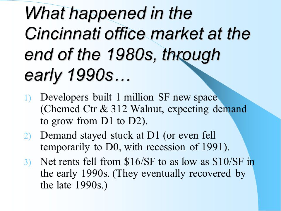 What happened in the Cincinnati office market at the end of the 1980s, through early 1990s… 1) Developers built 1 million SF new space (Chemed Ctr & 3