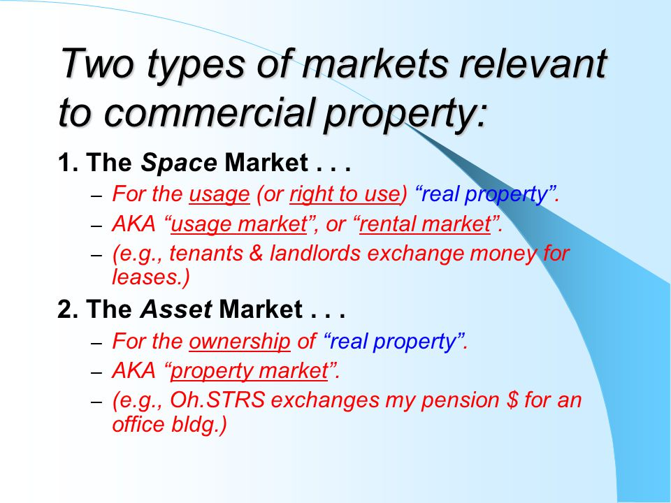 Two types of markets relevant to commercial property: 1. The Space Market... – For the usage (or right to use) real property. – AKA usage market, or r