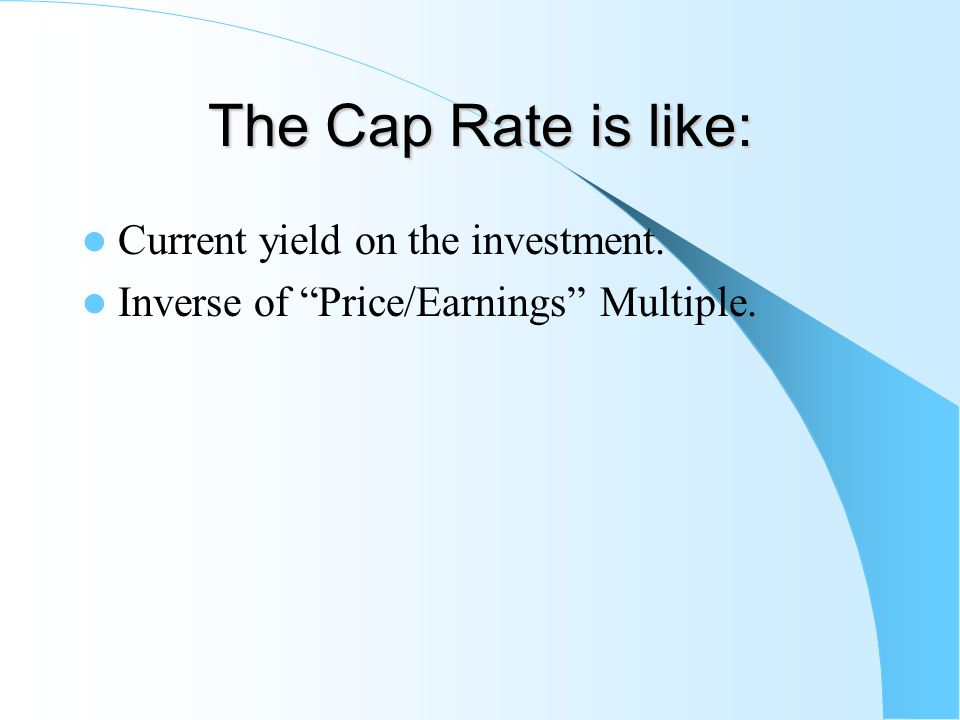 The Cap Rate is like: Current yield on the investment. Inverse of Price/Earnings Multiple.