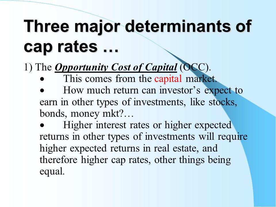 Three major determinants of cap rates … 1) The Opportunity Cost of Capital (OCC). This comes from the capital market. How much return can investors ex
