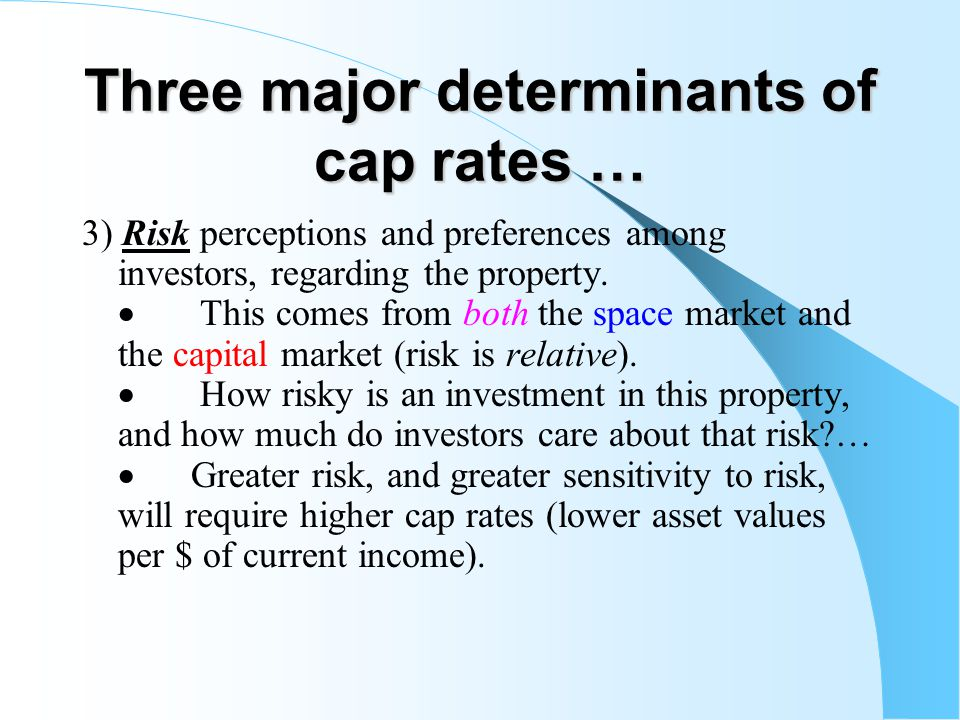 Three major determinants of cap rates … 3) Risk perceptions and preferences among investors, regarding the property. This comes from both the space ma