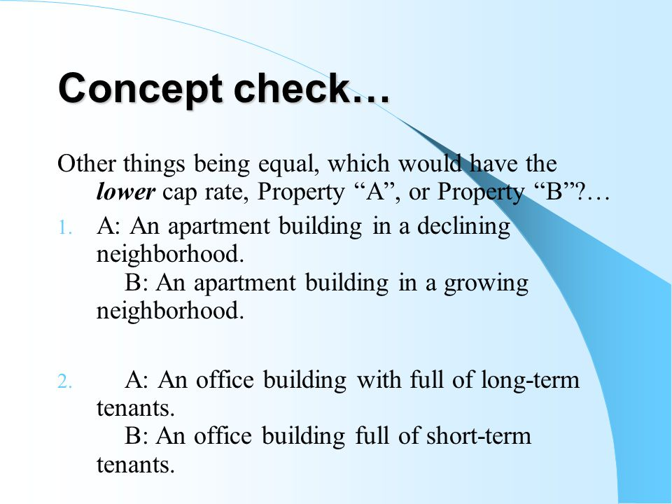 Concept check… Other things being equal, which would have the lower cap rate, Property A, or Property B?… 1. A: An apartment building in a declining n