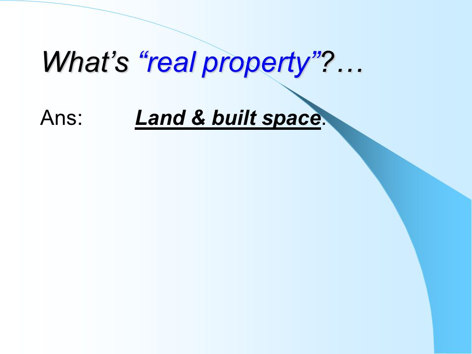 Whats real property?… Ans: Land & built space.