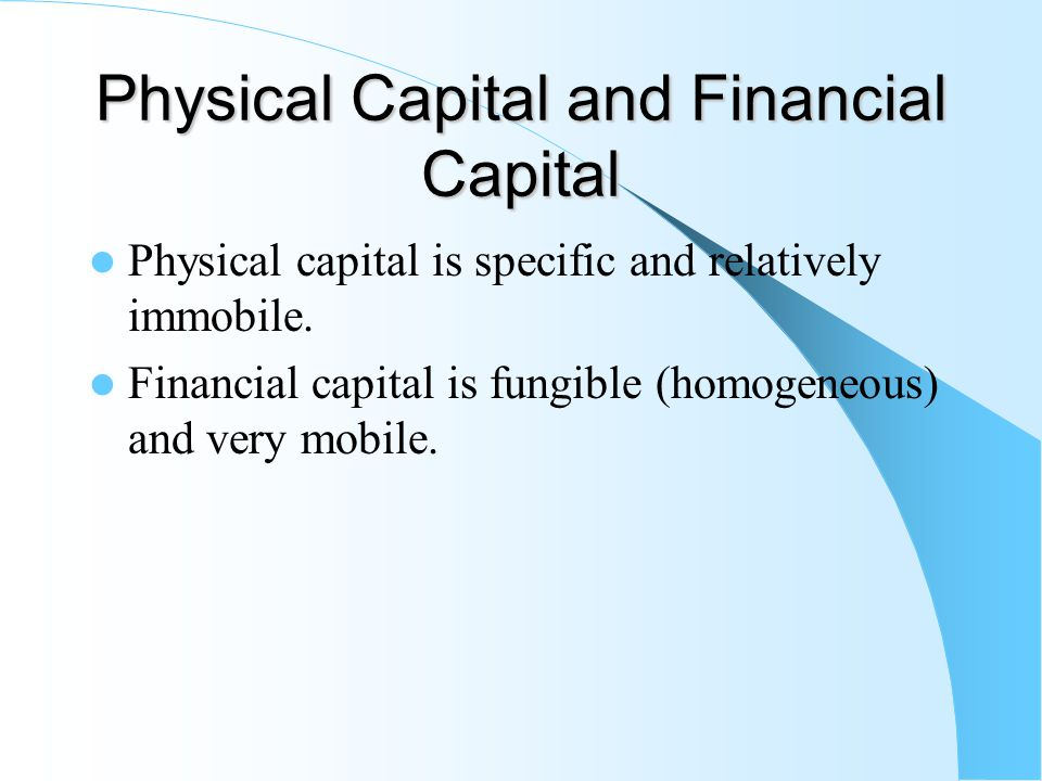 Physical Capital and Financial Capital Physical capital is specific and relatively immobile. Financial capital is fungible (homogeneous) and very mobi