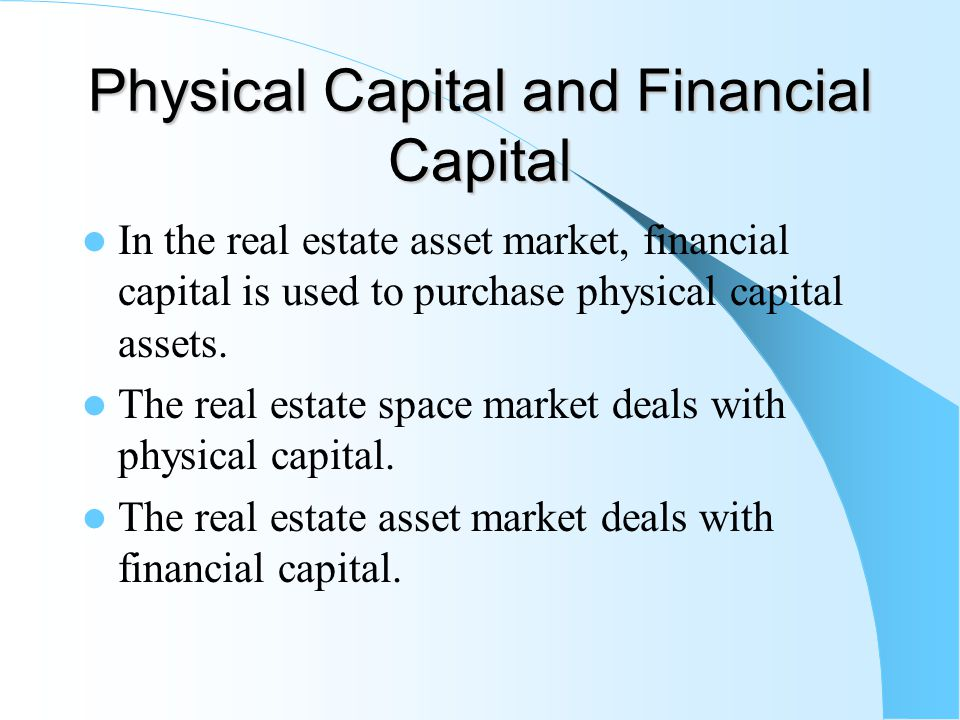 Physical Capital and Financial Capital In the real estate asset market, financial capital is used to purchase physical capital assets. The real estate