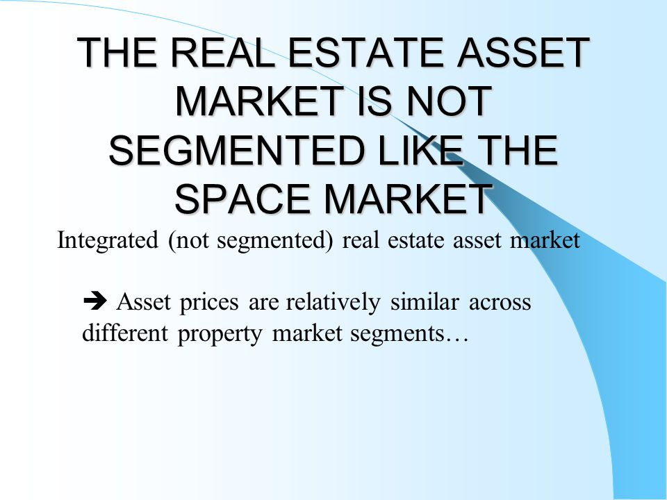 THE REAL ESTATE ASSET MARKET IS NOT SEGMENTED LIKE THE SPACE MARKET Integrated (not segmented) real estate asset market Asset prices are relatively si