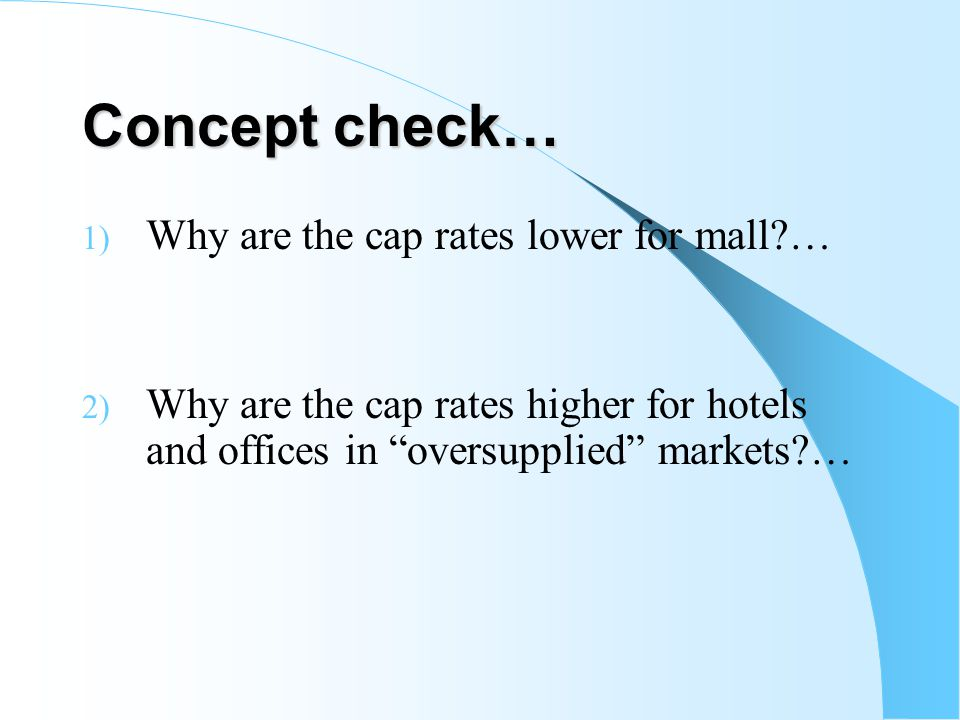 Concept check… 1) Why are the cap rates lower for mall?… 2) Why are the cap rates higher for hotels and offices in oversupplied markets?…