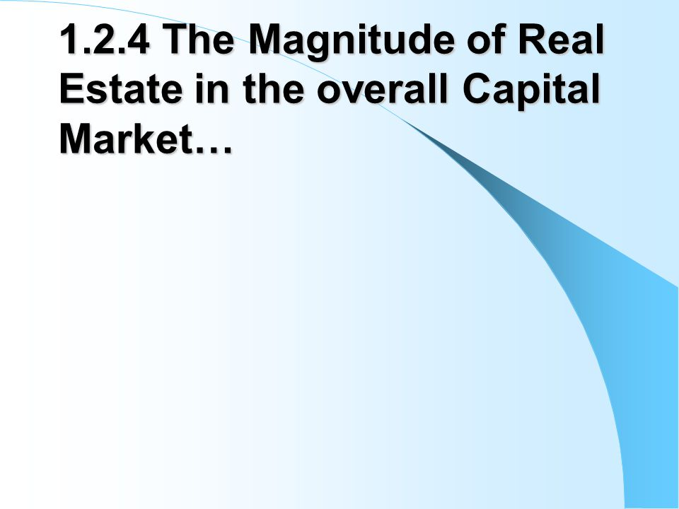 1.2.4 The Magnitude of Real Estate in the overall Capital Market…