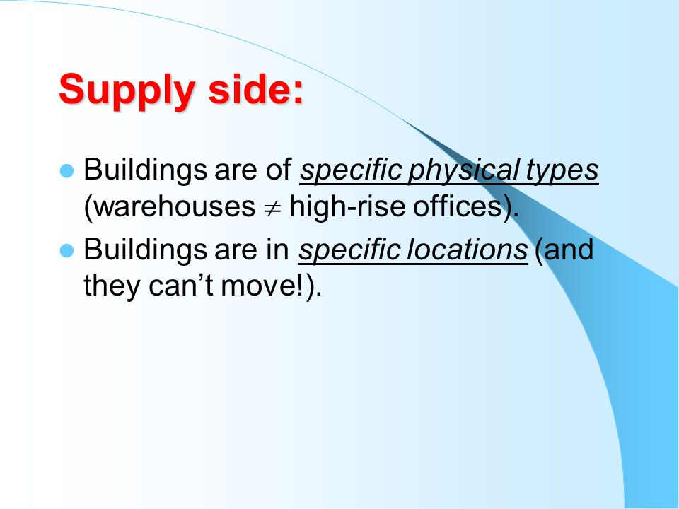 Supply side: Buildings are of specific physical types (warehouses high-rise offices). Buildings are in specific locations (and they cant move!).