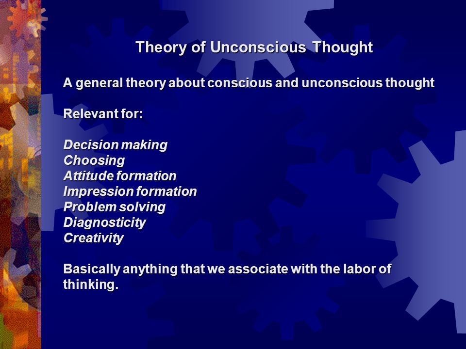 Theory of Unconscious Thought A general theory about conscious and unconscious thought Relevant for: Decision making Choosing Attitude formation Impression formation Problem solving DiagnosticityCreativity Basically anything that we associate with the labor of thinking.