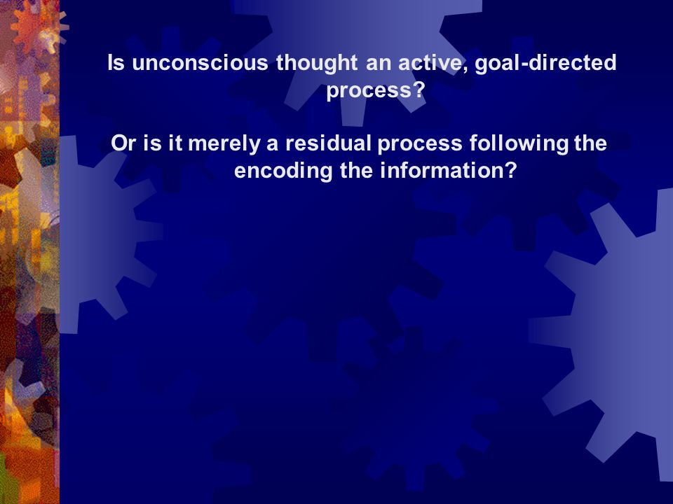 Is unconscious thought an active, goal-directed process? Or is it merely a residual process following the encoding the information?