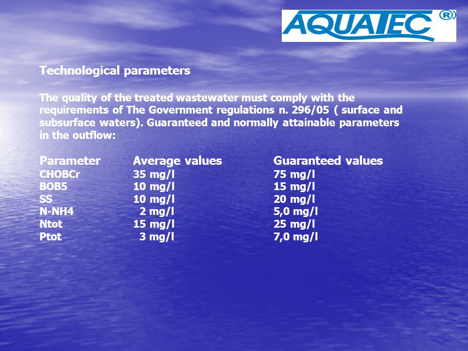 Technological parameters The quality of the treated wastewater must comply with the requirements of The Government regulations n. 296/05 ( surface and