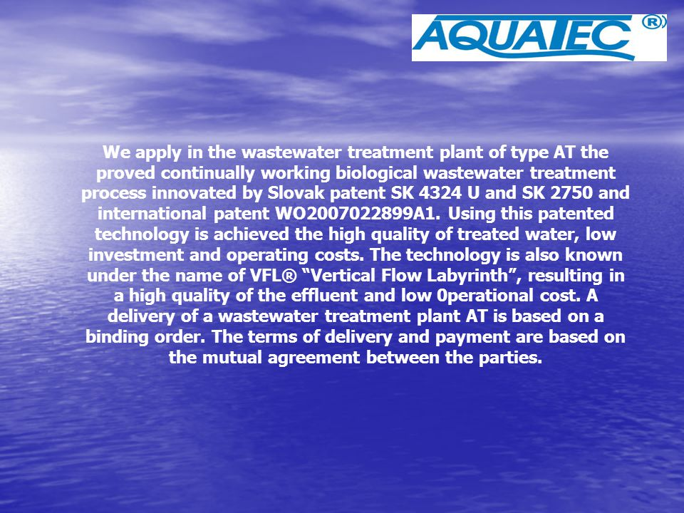 Small treatment plants AQUATEC type AT6-50 treat the volume of sewage wastes at a rate of 0.5 up to 7.5 cub.m per day, when the wastewater is received from: · A single house, · Apartment houses, apartments, · Hotels and boarding houses, · Restaurants, · Schools, · Camping sites, · Small-scale companies, etc.