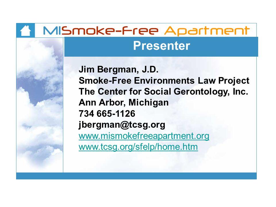 Presenter Jim Bergman, J.D. Smoke-Free Environments Law Project The Center for Social Gerontology, Inc. Ann Arbor, Michigan 734 665-1126 jbergman@tcsg