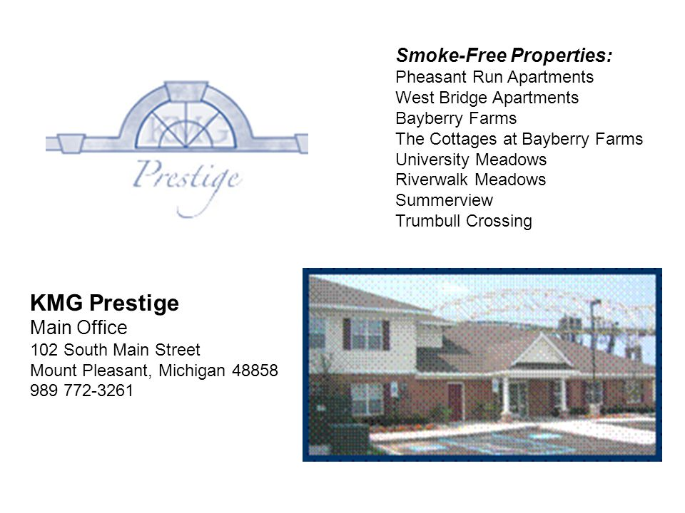 KMG Prestige Main Office 102 South Main Street Mount Pleasant, Michigan 48858 989 772-3261 Smoke-Free Properties: Pheasant Run Apartments West Bridge Apartments Bayberry Farms The Cottages at Bayberry Farms University Meadows Riverwalk Meadows Summerview Trumbull Crossing