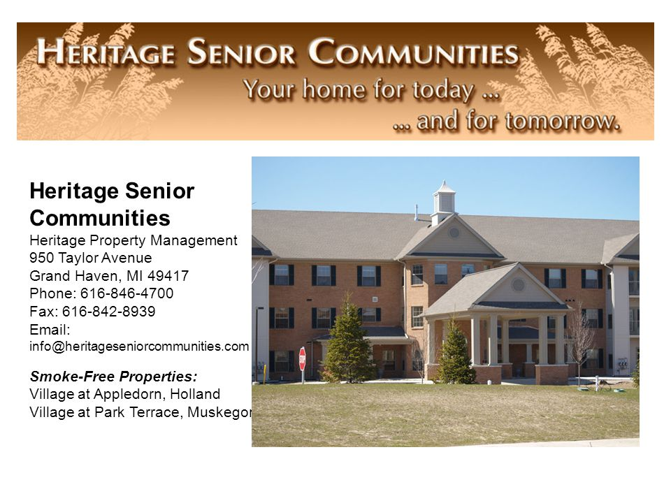 Heritage Senior Communities Heritage Property Management 950 Taylor Avenue Grand Haven, MI 49417 Phone: 616-846-4700 Fax: 616-842-8939 Email: info@heritageseniorcommunities.com Smoke-Free Properties: Village at Appledorn, Holland Village at Park Terrace, Muskegon