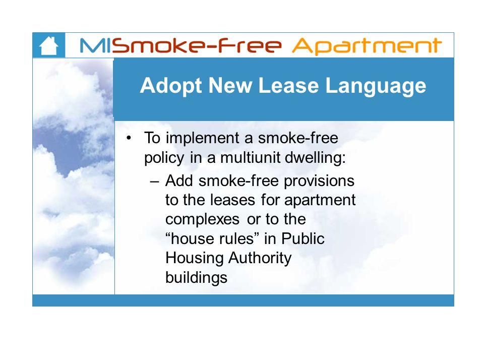 To implement a smoke-free policy in a multiunit dwelling: – Add smoke-free provisions to the leases for apartment complexes or to the house rules in P