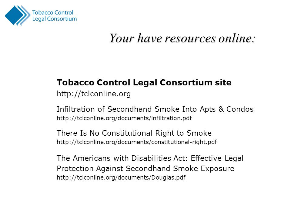 Your have resources online: Tobacco Control Legal Consortium site http://tclconline.org Infiltration of Secondhand Smoke Into Apts & Condos http://tclconline.org/documents/infiltration.pdf There Is No Constitutional Right to Smoke http://tclconline.org/documents/constitutional-right.pdf The Americans with Disabilities Act: Effective Legal Protection Against Secondhand Smoke Exposure http://tclconline.org/documents/Douglas.pdf