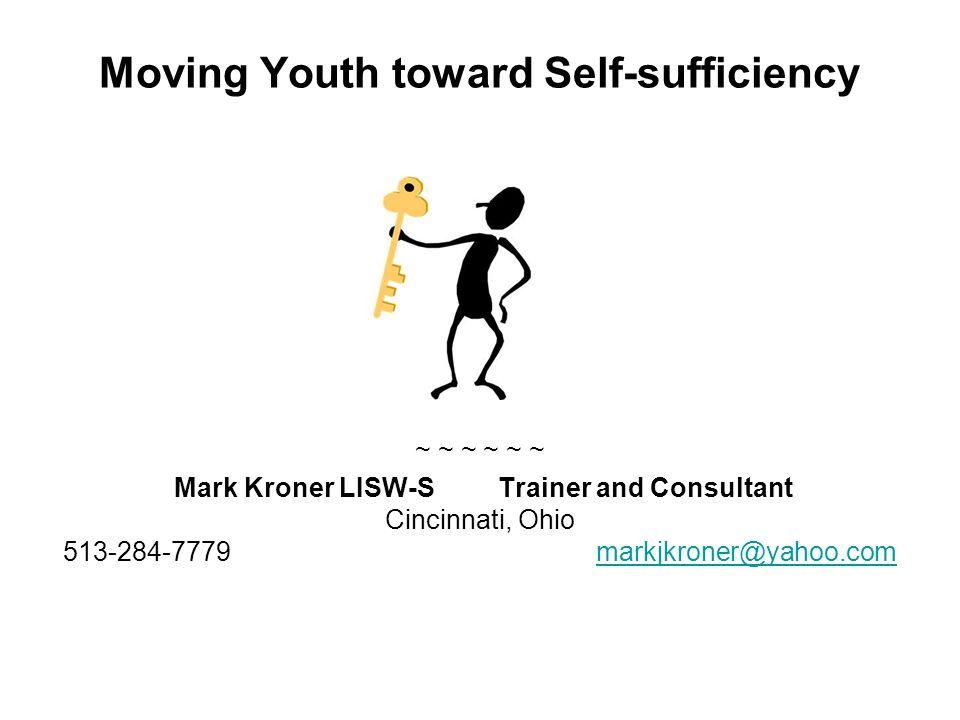 Moving Youth toward Self-sufficiency ~ ~ ~ Mark Kroner LISW-S Trainer and Consultant Cincinnati, Ohio 513-284-7779 markjkroner@yahoo.commarkjkroner@ya