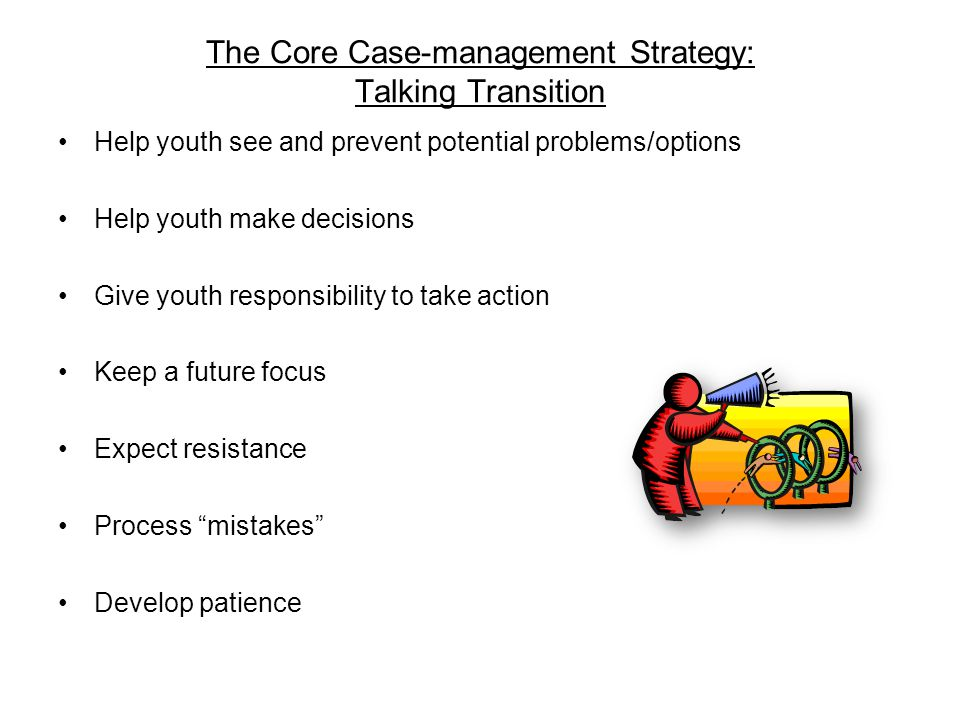 The Core Case-management Strategy: Talking Transition Help youth see and prevent potential problems/options Help youth make decisions Give youth responsibility to take action Keep a future focus Expect resistance Process mistakes Develop patience