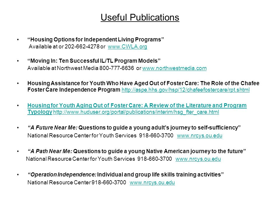 Useful Publications Housing Options for Independent Living Programs Available at or 202-662-4278 or www.CWLA.orgwww.CWLA.org Moving In: Ten Successful IL/TL Program Models Available at Northwest Media 800-777-6636 or www.northwestmedia.comwww.northwestmedia.com Housing Assistance for Youth Who Have Aged Out of Foster Care: The Role of the Chafee Foster Care Independence Program http://aspe.hhs.gov/hsp/12/chafeefostercare/rpt.shtmlhttp://aspe.hhs.gov/hsp/12/chafeefostercare/rpt.shtml Housing for Youth Aging Out of Foster Care: A Review of the Literature and Program Typology http://www.huduser.org/portal/publications/interim/hsg_fter_care.htmlHousing for Youth Aging Out of Foster Care: A Review of the Literature and Program Typologyhttp://www.huduser.org/portal/publications/interim/hsg_fter_care.html A Future Near Me: Questions to guide a young adults journey to self-sufficiency National Resource Center for Youth Services 918-660-3700 www.nrcys.ou.eduwww.nrcys.ou.edu A Path Near Me: Questions to guide a young Native American journey to the future National Resource Center for Youth Services 918-660-3700 www.nrcys.ou.eduwww.nrcys.ou.edu Operation Independence: Individual and group life skills training activities National Resource Center 918-660-3700 www.nrcys.ou.eduwww.nrcys.ou.edu