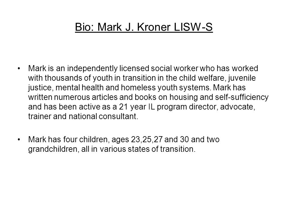 Bio: Mark J. Kroner LISW-S Mark is an independently licensed social worker who has worked with thousands of youth in transition in the child welfare,