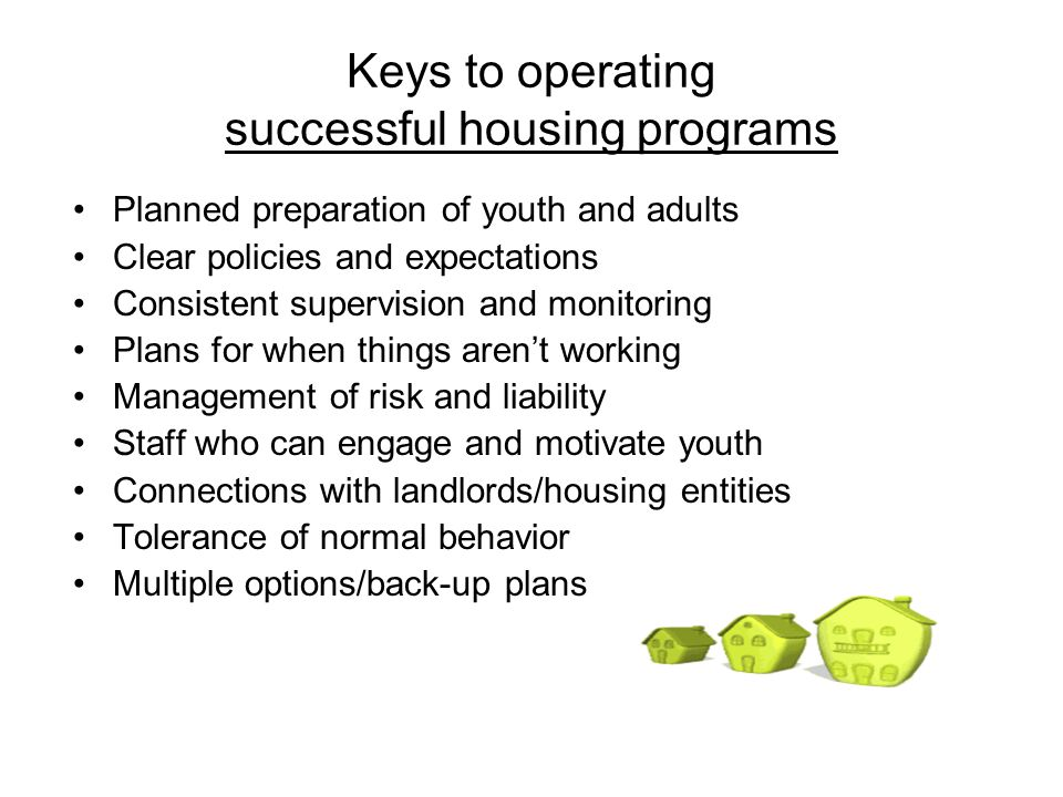 Keys to operating successful housing programs Planned preparation of youth and adults Clear policies and expectations Consistent supervision and monitoring Plans for when things arent working Management of risk and liability Staff who can engage and motivate youth Connections with landlords/housing entities Tolerance of normal behavior Multiple options/back-up plans