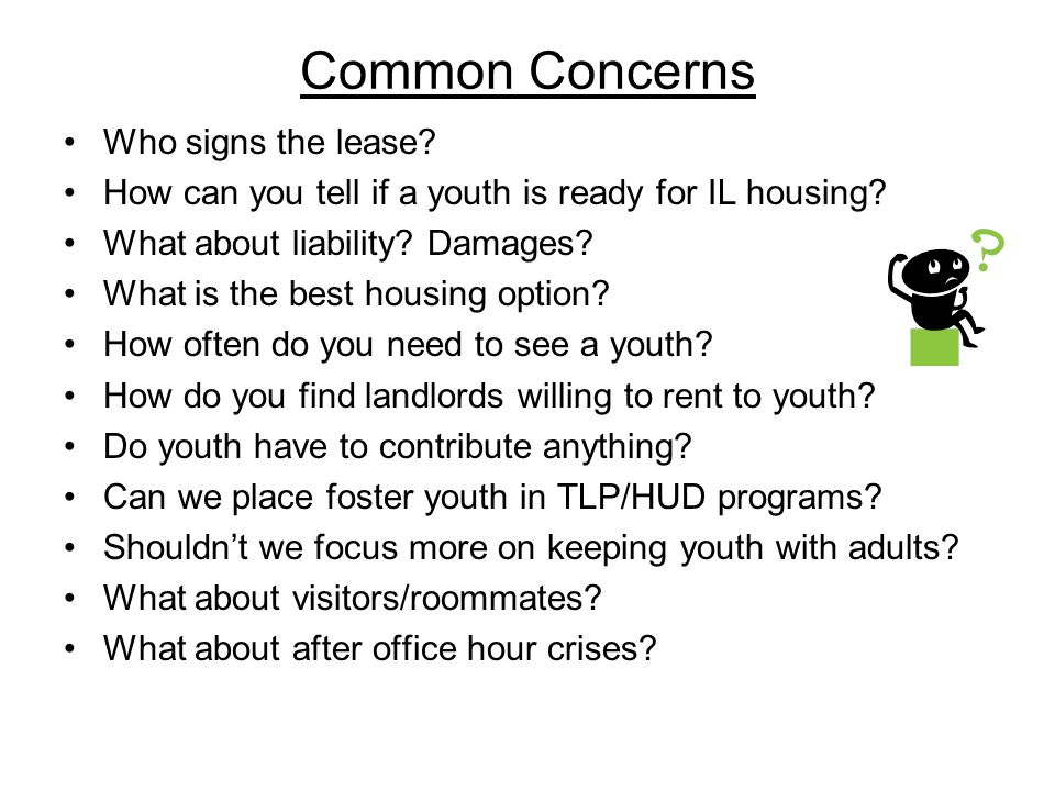 Common Concerns Who signs the lease? How can you tell if a youth is ready for IL housing? What about liability? Damages? What is the best housing opti