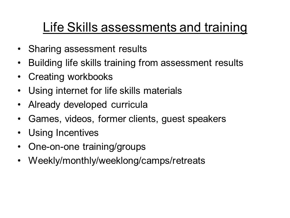 Life Skills assessments and training Sharing assessment results Building life skills training from assessment results Creating workbooks Using internet for life skills materials Already developed curricula Games, videos, former clients, guest speakers Using Incentives One-on-one training/groups Weekly/monthly/weeklong/camps/retreats