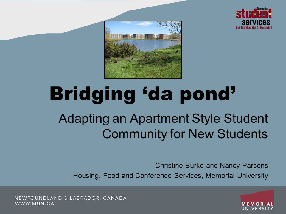 Bridging da pond Adapting an Apartment Style Student Community for New Students Christine Burke and Nancy Parsons Housing, Food and Conference Services, Memorial University