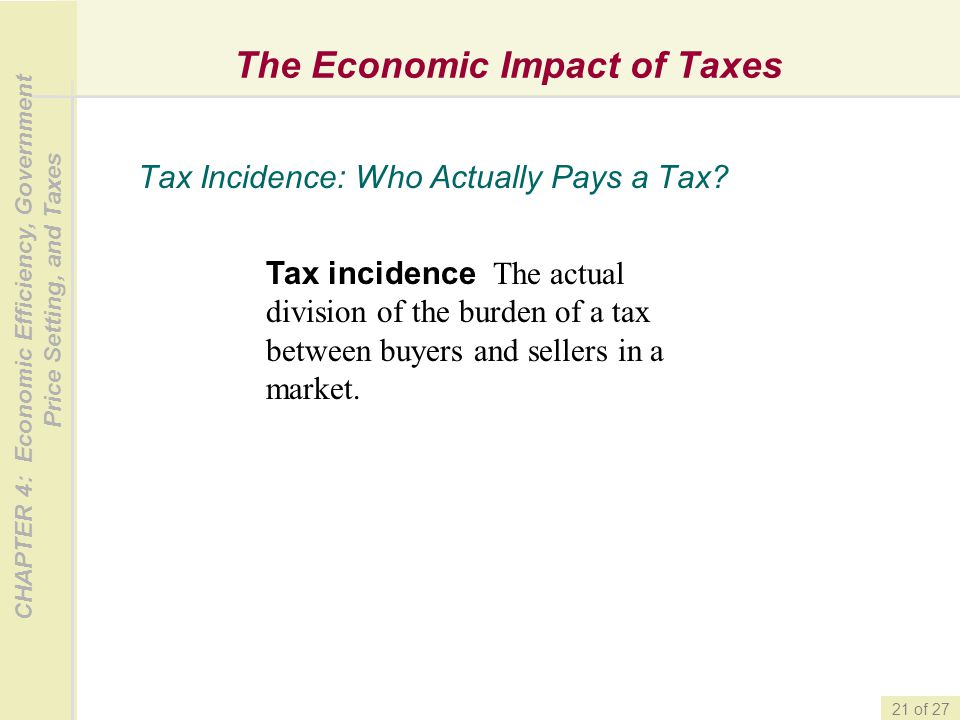 CHAPTER 4: Economic Efficiency, Government Price Setting, and Taxes 21 of 27 The Economic Impact of Taxes Tax Incidence: Who Actually Pays a Tax? Tax