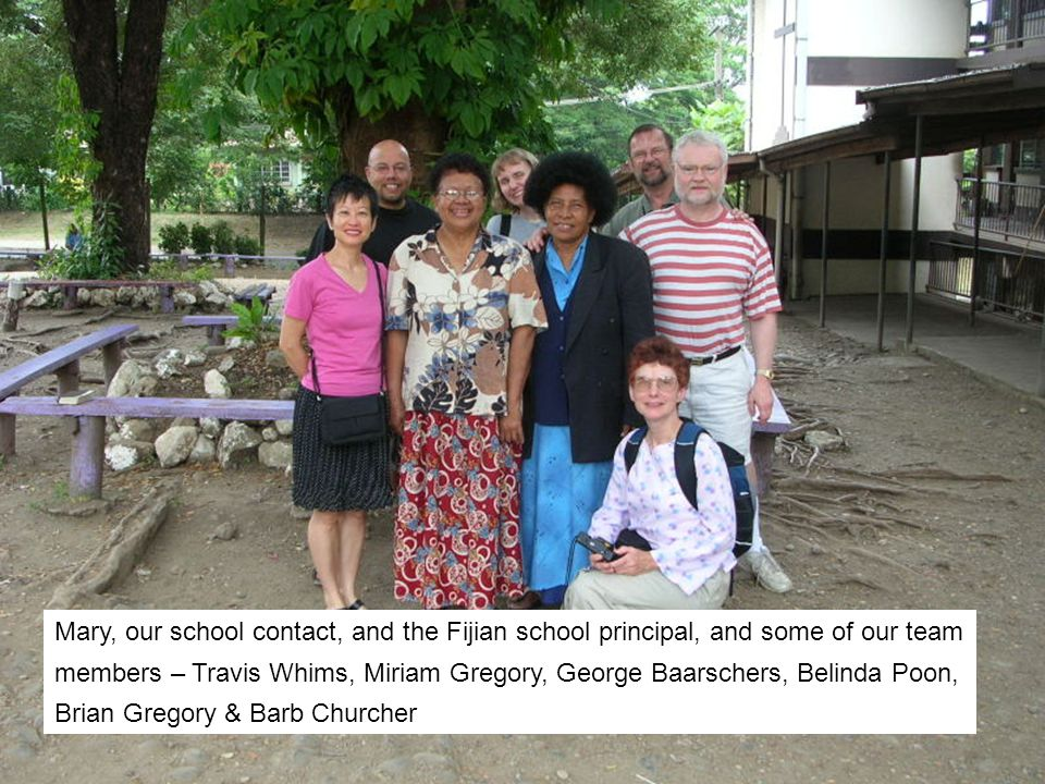 Mary, our school contact, and the Fijian school principal, and some of our team members – Travis Whims, Miriam Gregory, George Baarschers, Belinda Poon, Brian Gregory & Barb Churcher