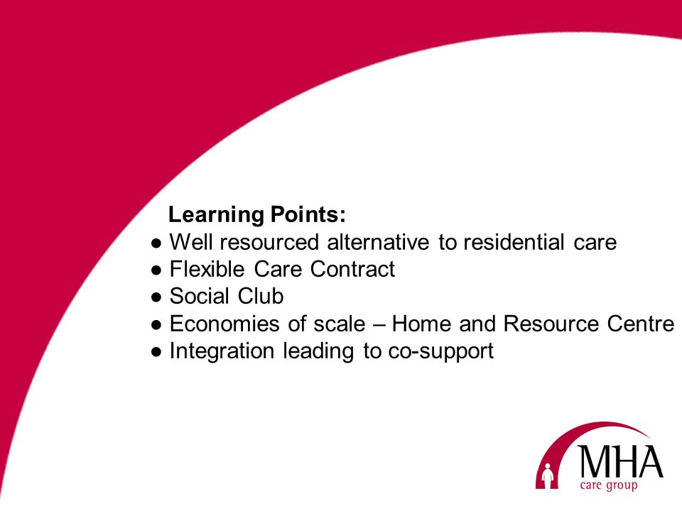 Learning Points: Well resourced alternative to residential care Flexible Care Contract Social Club Economies of scale – Home and Resource Centre Integration leading to co-support