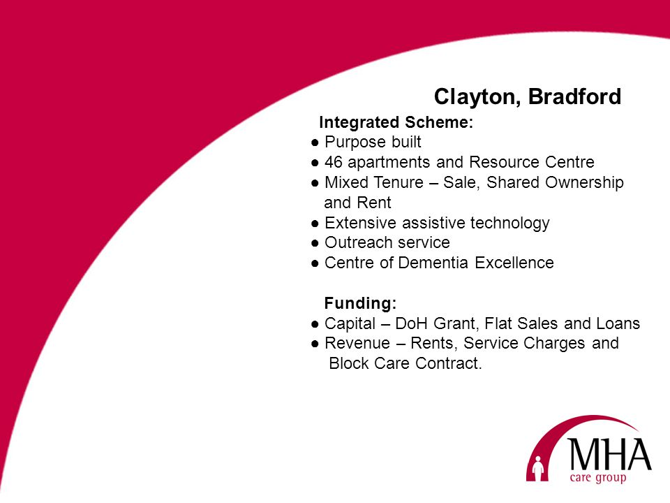 Clayton, Bradford Integrated Scheme: Purpose built 46 apartments and Resource Centre Mixed Tenure – Sale, Shared Ownership and Rent Extensive assistive technology Outreach service Centre of Dementia Excellence Funding: Capital – DoH Grant, Flat Sales and Loans Revenue – Rents, Service Charges and Block Care Contract.