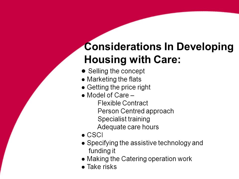 Considerations In Developing Housing with Care: Selling the concept Marketing the flats Getting the price right Model of Care – Flexible Contract Person Centred approach Specialist training Adequate care hours CSCI Specifying the assistive technology and funding it Making the Catering operation work Take risks