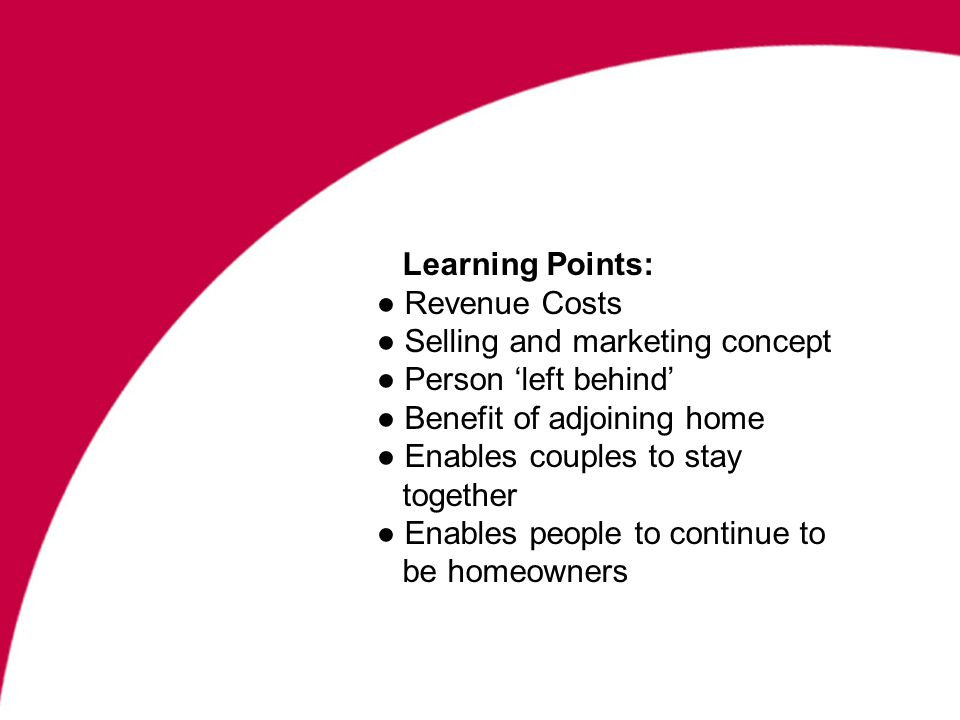 Learning Points: Revenue Costs Selling and marketing concept Person left behind Benefit of adjoining home Enables couples to stay together Enables people to continue to be homeowners