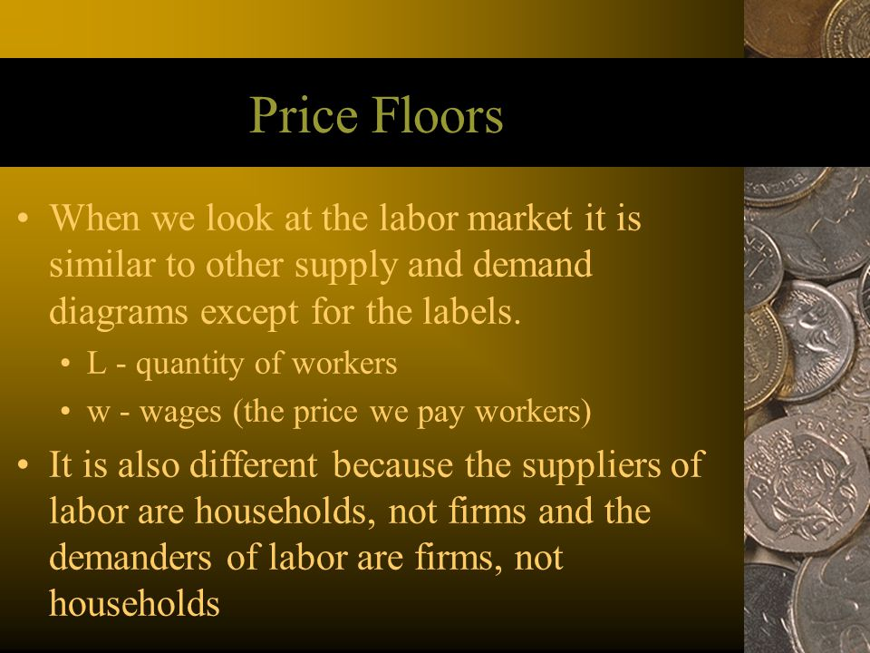 Price Floors When we look at the labor market it is similar to other supply and demand diagrams except for the labels.