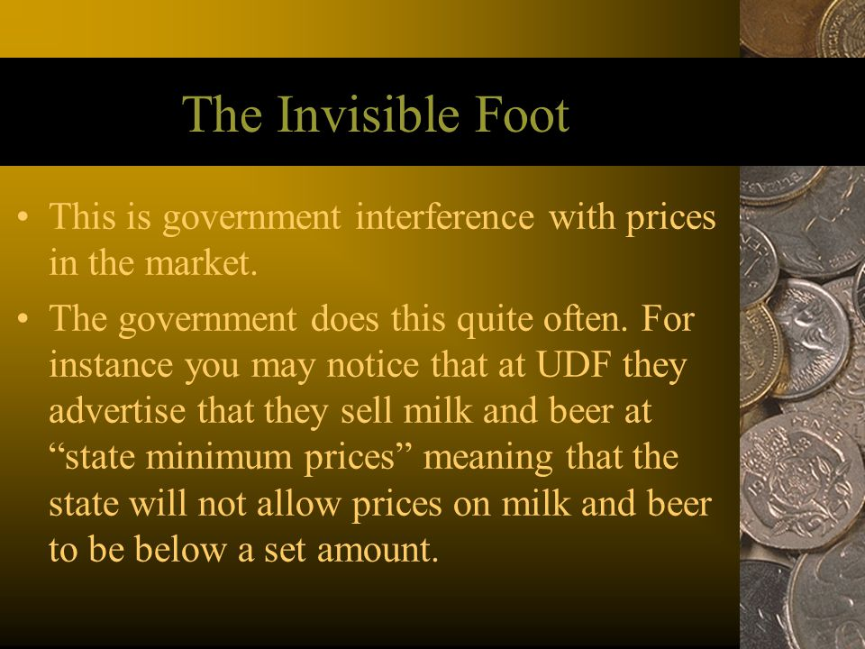 The Invisible Foot This is government interference with prices in the market.